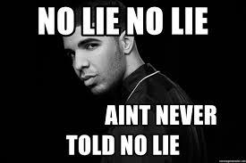 No Lie Meme - no lie no lie aint never told no lie drake quotes meme generator