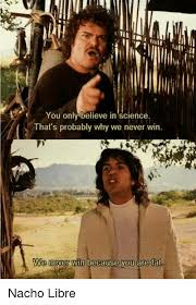 Nacho Libre Memes - you only believe in science that s probably why we never win we