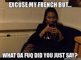 The Fuq Meme - excuse my french but what da fuq did you just say make a meme