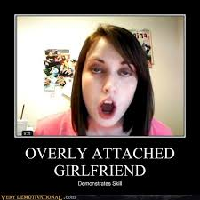 Attached Girlfriend Meme - overly attached girlfriend very demotivational demotivational
