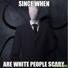 Meme Slender Man - since when are white people scary meme slenderman 10580