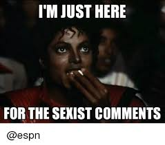 Sexist Meme - i m just here for the sexist comments espn meme on me me