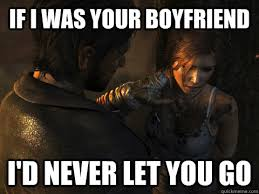 Funny Raider Memes - if i was your boyfriend i d never let you go tomb raider