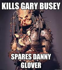 Danny Glover Meme - kills gary busey spares danny glover good guy predator quickmeme