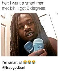 I Am Smart Meme - her i want a smart man me bih got 2 degrees i m smart af