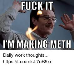 Fuck Work Meme - fuck it i m making meth daily work thoughts httpstcomlsl7ob5xr
