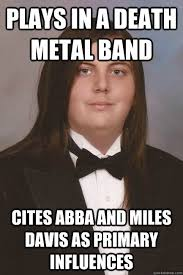 Metal Band Memes - plays in a death metal band cites abba and miles davis as primary