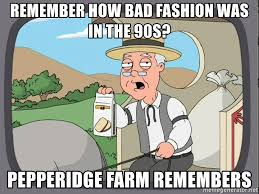 Bad Fashion Meme - remember how bad fashion was in the 90s pepperidge farm remembers