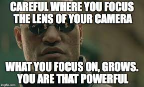Camera Meme - careful where you focus the lens of your camera what you focus on