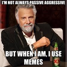 Passive Aggressive Meme - i m not always passive aggressive but when i am i use memes