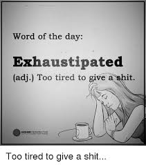 Perspective Meme - word of the day exhaustipated adj too tired to give a it higher