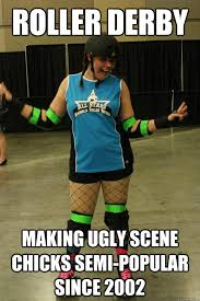 Roller Derby Meme - roller derby making ugly scene chicks semi popular since 2002