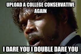 Upload Memes - upload a college conservative again i dare you i double dare you