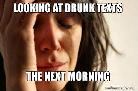 Drunk Text Meme - looking at drunk texts the next morning first world problems
