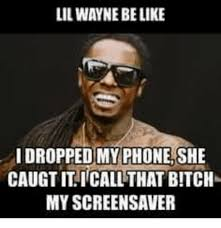 lil wayne belike dropped my phone she caugtit call that bitch my