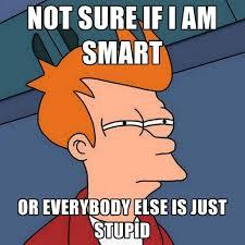 I Am Smart Meme - not sure if i am smart or everybody else is just stupid create meme