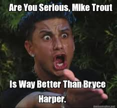 Quick Meme Maker - meme maker are you serious mike trout is way better than bryce