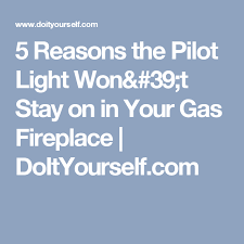 gas logs pilot light won t stay lit 5 reasons the pilot light won t stay on in your gas fireplace
