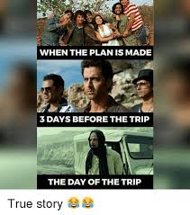 Trip Meme - when the plan is made 3 days before the trip the day of the trip