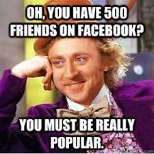 Friends Memes Facebook - oh you have 500 friends on facebook you must be really popular