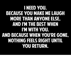 I Need You Meme - i need you because you make me laugh more than anyone else and i m