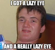 Lazy Eye Meme - my good eye imgflip