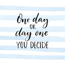 Quote About One Day Or Day One You Decide Motivational Quote About Start