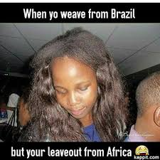 Nappy Hair Meme - when yo weave from brazil but your leaveout from africa