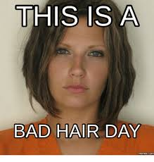 Bad Hair Day Meme - this is a bad hair day memes com breaking all the rules song meme