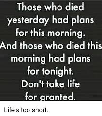 Life Is Short Meme - those who died yesterday had plans for this morning and those who