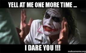 Me Time Meme - yell at me one more time i dare you everyone loses their