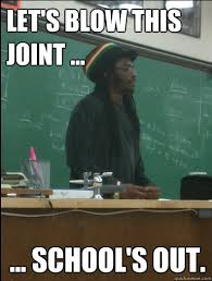 Schools Out Meme - let s blow this joint school s out rasta science