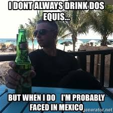 Dos Xx Memes - i don t always drink dos equis but when i do i m probably