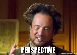 Perspective Meme - perspective ancient aliens crazy history channel guy make a meme