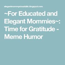 Gratitude Meme - for educated and elegant mommies time for gratitude meme humor
