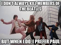 The Beatles Meme - i don t always kill members of the beatles but when i do i prefer