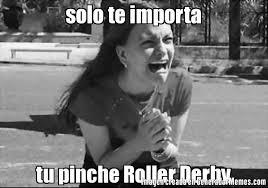Roller Derby Meme - solo te importa tu pinche roller derby meme de mujer joven