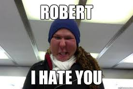 Robert Memes - robert i hate you meganmagen quickmeme