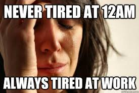 Tired At Work Meme - never tired at 12am always tired at work first world problems