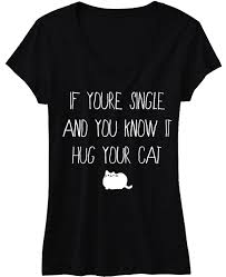 if you u0027re single and you know it hug your cat shirt pick color