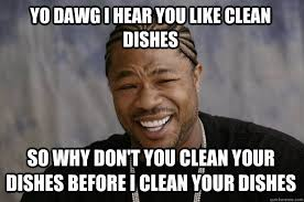 Dishes Meme - yo dawg i hear you like clean dishes so why don t you clean your