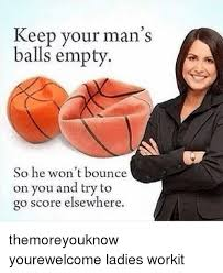 How To Keep A Man Meme - keep your man s balls empty so he won t bounce on you and try to o