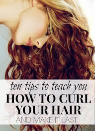10 tips to teach you how to curl your hair and make it last hair