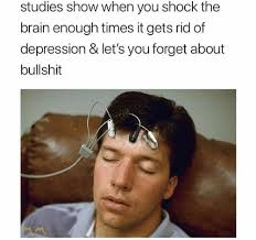 Depression Meme - studies show when you shock the brain enough times it gets rid of