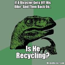 Bike Meme - if a bicycler gets off his bike and then back on create your