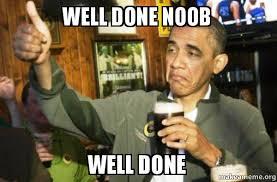 Noob Meme - well done noob well done upvote obama make a meme