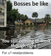Bosses Be Like Meme - bosses be like you still coming to work though right for u
