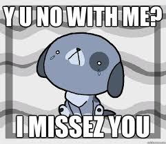 Why U Meme - y u no with me i missez you miss you quickmeme