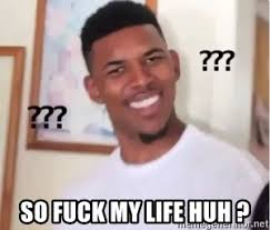 Fuck Life Meme - so fuck my life huh black guy con meme generator