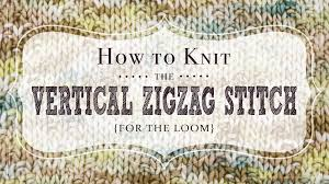 zig zag knitting stitch pattern how to knit the vertical zigzag stitch for the loom vintage